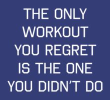 The only workout you regret is the one you didn't do by workout