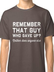 Remember that guy who gave up? Neither does anyone else Classic T-Shirt