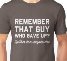 Remember that guy who gave up? Neither does anyone else Unisex T-Shirt