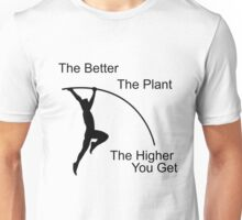 The better the plant, the higher you get.  Unisex T-Shirt