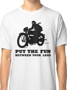 PUT THE FUN BETWEEN YOUR LEGS MOTORBIKE Classic T-Shirt