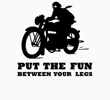 PUT THE FUN BETWEEN YOUR LEGS MOTORBIKE Unisex T-Shirt