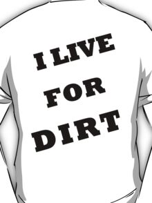 I LIVE FOR DIRT T-Shirt