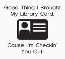Good Thing I Brought My Library Card, Cause I'm Checkin' You Out! by BrightDesign
