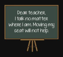 Dear Teacher, I Talk No Matter Where I Am. Moving My Seat Will Not Help. by BrightDesign