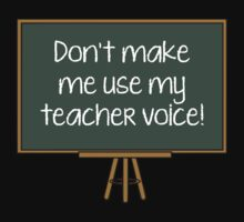 Don't Make Me Use My Teacher Voice! by BrightDesign
