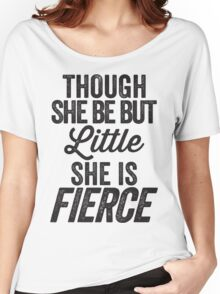 Though She Be But Little She Is Fierce Women's Relaxed Fit T-Shirt