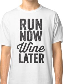 Run Now Wine Later Classic T-Shirt