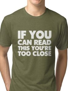 If you can read this you're too close Tri-blend T-Shirt