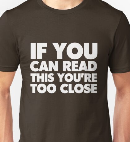 If you can read this you're too close Unisex T-Shirt