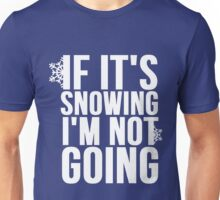 If Its Snowing Im Not Going Unisex T-Shirt