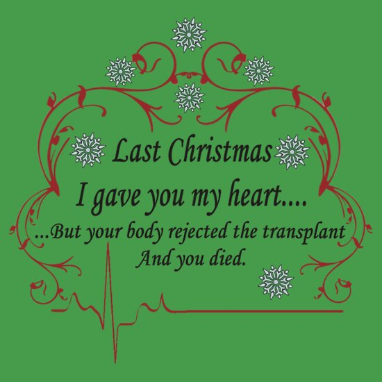 """""""Last Christmas I gave you my heart....but your body rejected the transplant and you died"""" T ..."""