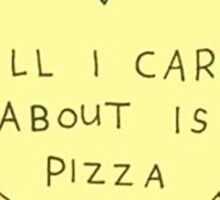 ALL I CARE ABOUT IS PIZZA Sticker