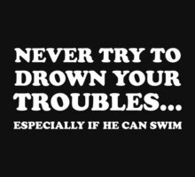 Never Try To Drown Your Troubles... Especially If He Can Swim. by BrightDesign