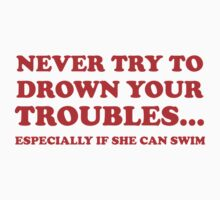 Never Try To Drown Your Troubles... Especially If She Can Swim. by BrightDesign
