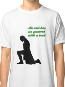 An Ant Has No Quarrel With A Boot Classic T-Shirt