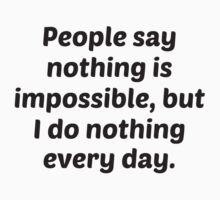 People Say Nothing Is Impossible, But I Do Nothing Every Day. by BrightDesign