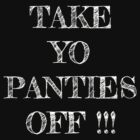 Take Yo Panties Off!!! by bigredbubbles06