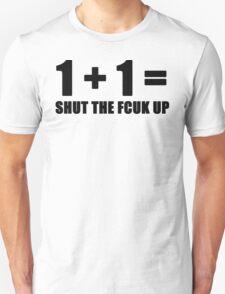1 + 1 = SHUT THE FCUK UP Unisex T-Shirt