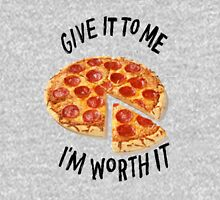 Give it to me I'm worth it - PIZZA Unisex T-Shirt