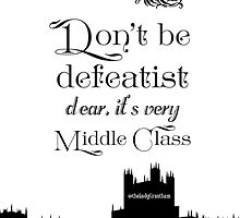 Don't Be Defeatist Dear, It's Very Middle Class by Violet Crawley