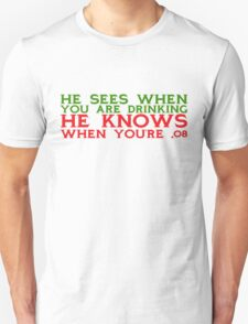 He sees when you are drinking, he knows when you're .08 T-Shirt