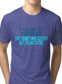 If you can't say something nice, say something clever but devastating Tri-blend T-Shirt