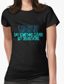 If you can't say something nice, say something clever but devastating Womens Fitted T-Shirt
