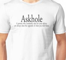 Askhole A person who constantly asks for your advice, yet always does the opposite of what you told them. Unisex T-Shirt