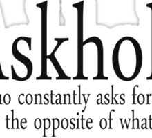Askhole A person who constantly asks for your advice, yet always does the opposite of what you told them. Sticker