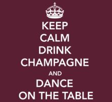 Keep Calm Drink Champagne and Dance on the Table by bridal