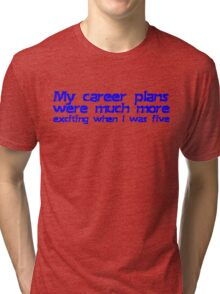 My career plans were much more exciting when I was five Tri-blend T-Shirt