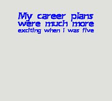 My career plans were much more exciting when I was five Unisex T-Shirt