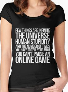 Few things are infinite The universe, human stupidity, and the number of times you have to tell your mom you can't pause an online game Women's Fitted Scoop T-Shirt