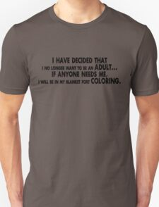 I have decided that I no longer want to be an adult... If anyone needs me, I will be in my blanket fort coloring. T-Shirt