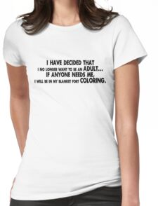 I have decided that I no longer want to be an adult... If anyone needs me, I will be in my blanket fort coloring. Womens Fitted T-Shirt
