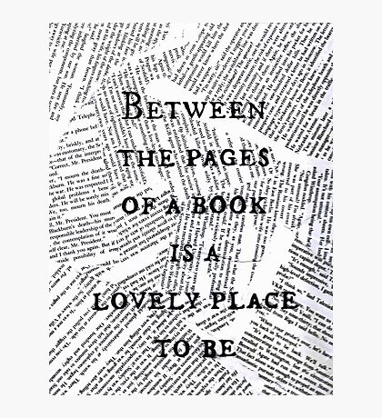 Between the pages of a book is a lovely place to be ~ Quote Photographic Print