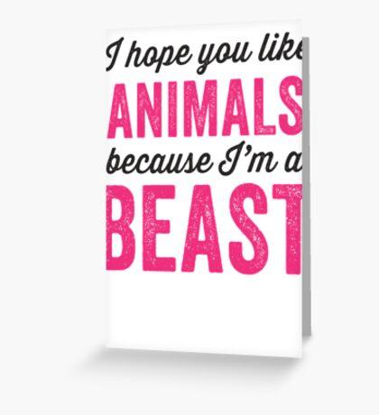I Hope You Like Animals Because Im A Beast Greeting Card