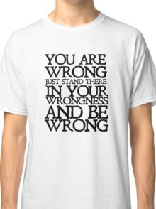 You are wrong just stand there in your wrongness and be wrong Classic T-Shirt