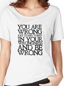 You are wrong just stand there in your wrongness and be wrong Women's Relaxed Fit T-Shirt