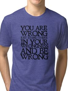 You are wrong just stand there in your wrongness and be wrong Tri-blend T-Shirt