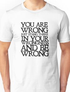 You are wrong just stand there in your wrongness and be wrong Unisex T-Shirt