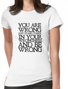 You are wrong just stand there in your wrongness and be wrong Womens Fitted T-Shirt