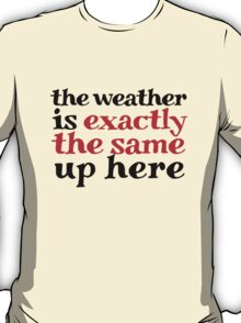 The weather is exactly the same up here T-Shirt