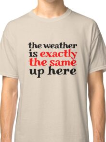 The weather is exactly the same up here Classic T-Shirt