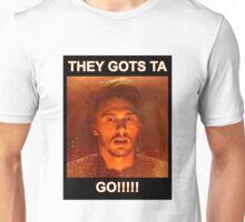 THEY GOTS TA GO!!!! Unisex T-Shirt