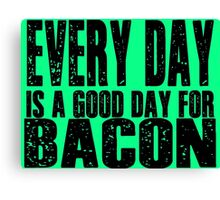 Every Day is a Good Day for Bacon Canvas Print