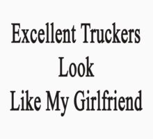 Excellent Truckers Look Like My Girlfriend  by supernova23