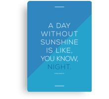 A day without sunshine is like, you know, night. Canvas Print