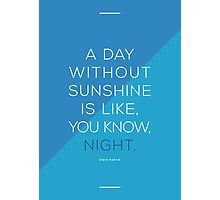 A day without sunshine is like, you know, night. Photographic Print